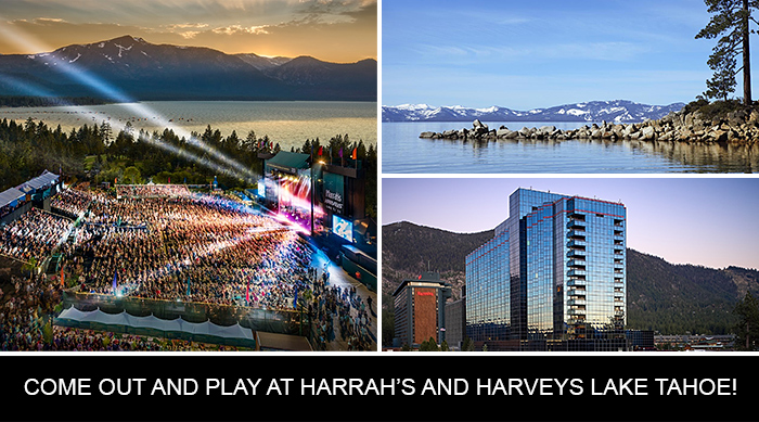COME OUT AND PLAY AT HARRAH'S AND HARVEYS LAKE TAHOE!